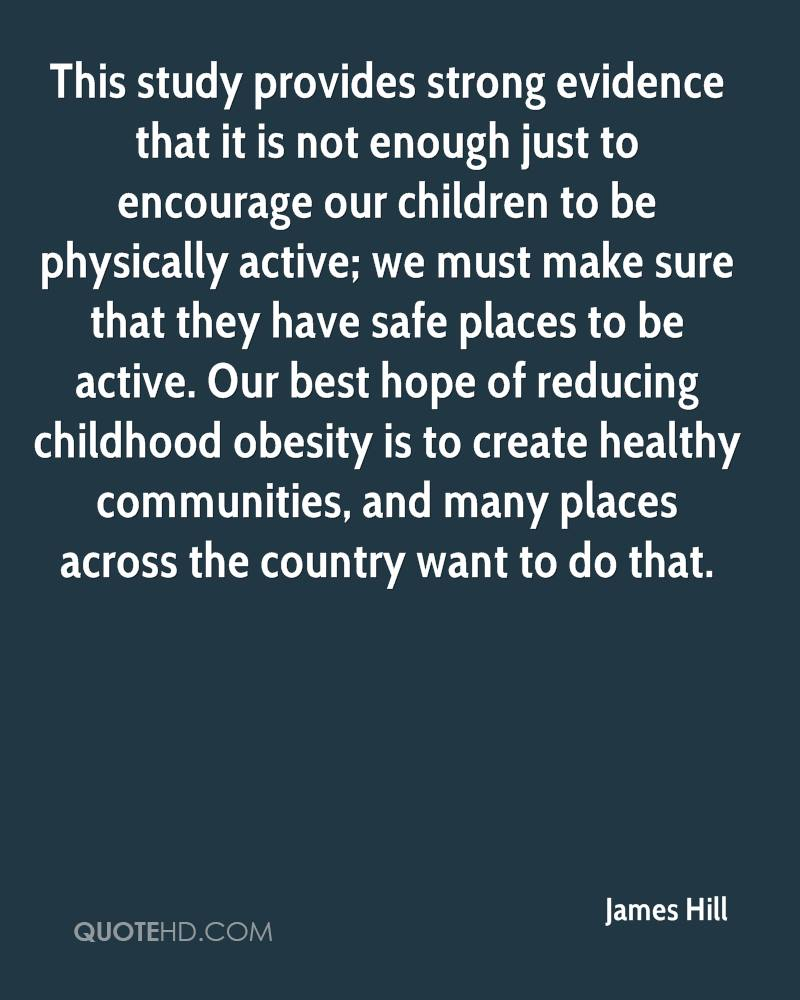 This study provides strong evidence that it is not enough just to encourage our children to be physically active; we must make sure that they have safe places to be active. Our best hope of reducing childhood obesity is to create healthy communities, and many places across the country want to do that.
