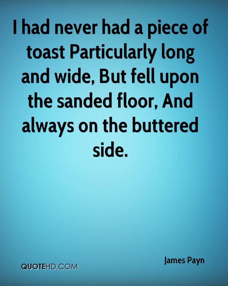 I had never had a piece of toast Particularly long and wide, But fell upon the sanded floor, And always on the buttered side.
