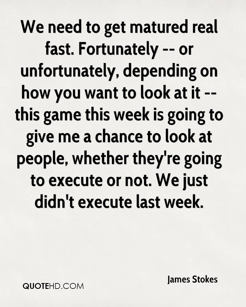 We need to get matured real fast. Fortunately -- or unfortunately, depending on how you want to look at it -- this game this week is going to give me a chance to look at people, whether they're going to execute or not. We just didn't execute last week.