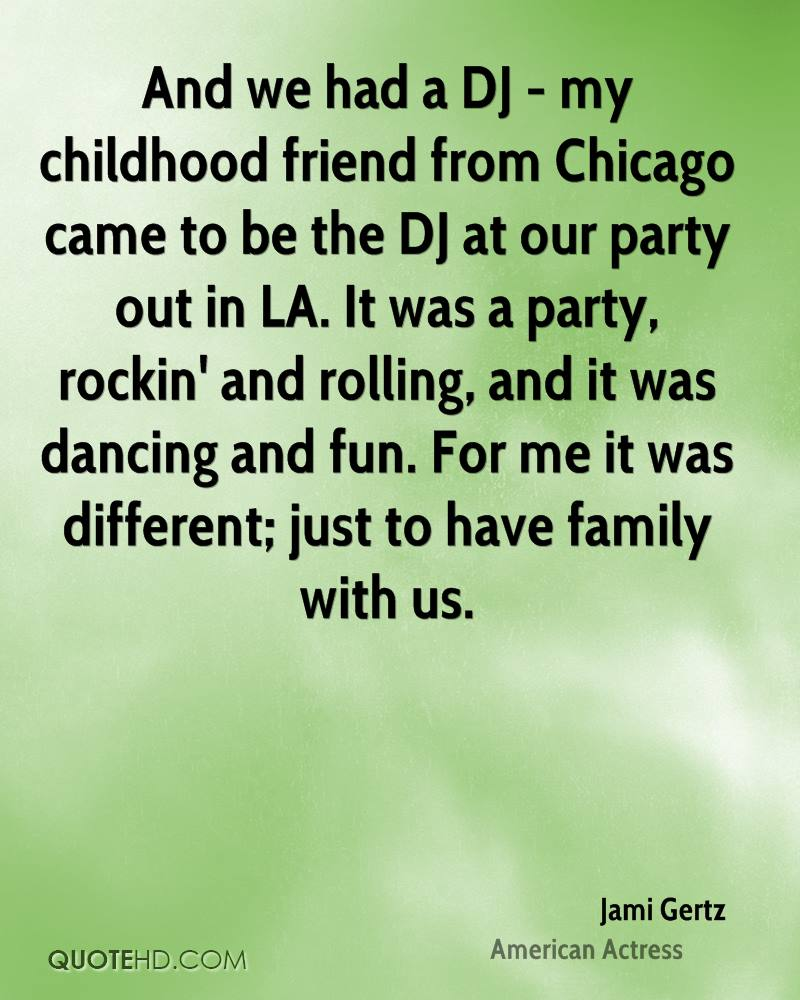 And we had a DJ - my childhood friend from Chicago came to be the DJ at our party out in LA. It was a party, rockin' and rolling, and it was dancing and fun. For me it was different; just to have family with us.