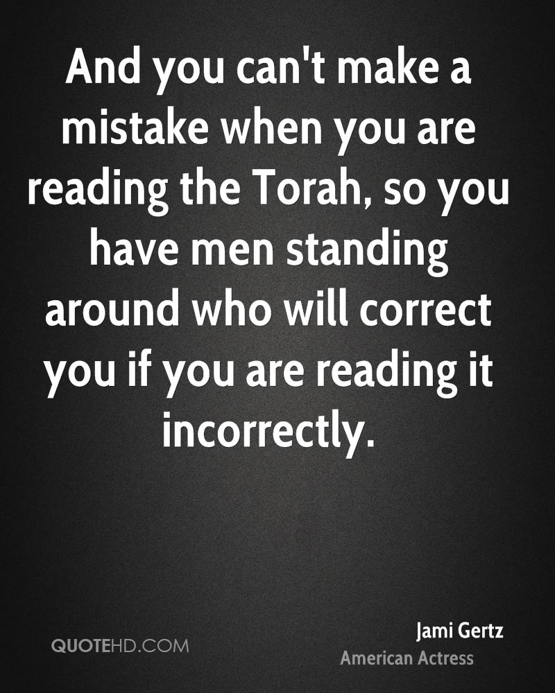 And you can't make a mistake when you are reading the Torah, so you have men standing around who will correct you if you are reading it incorrectly.