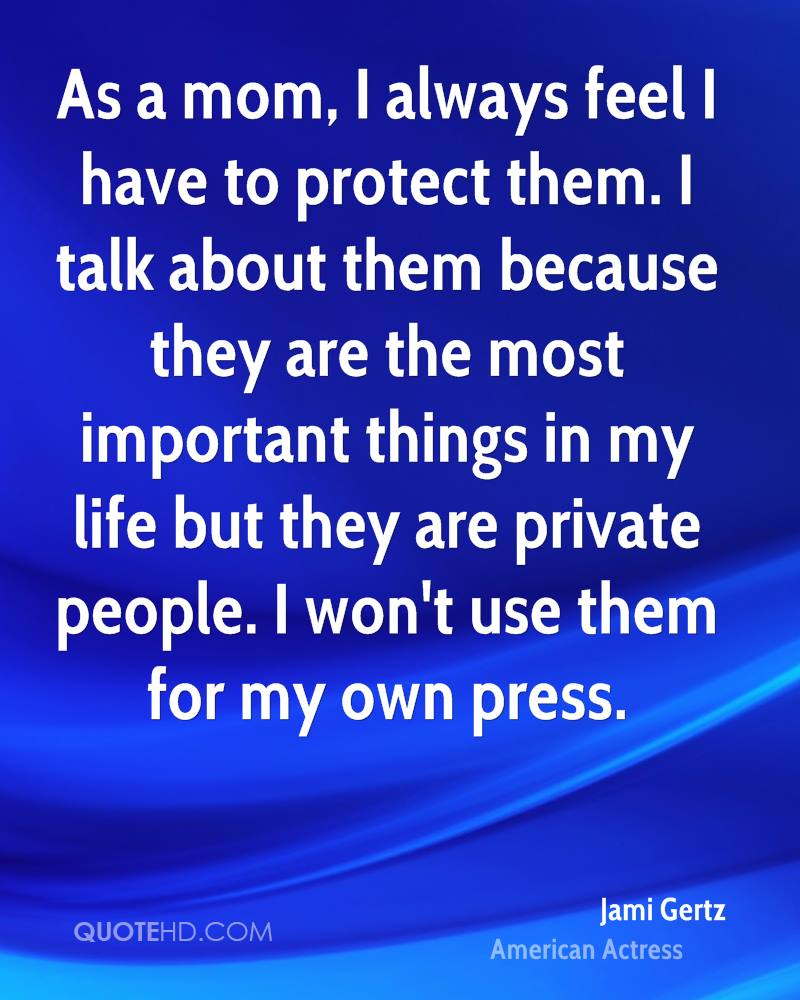 As a mom, I always feel I have to protect them. I talk about them because they are the most important things in my life but they are private people. I won't use them for my own press.