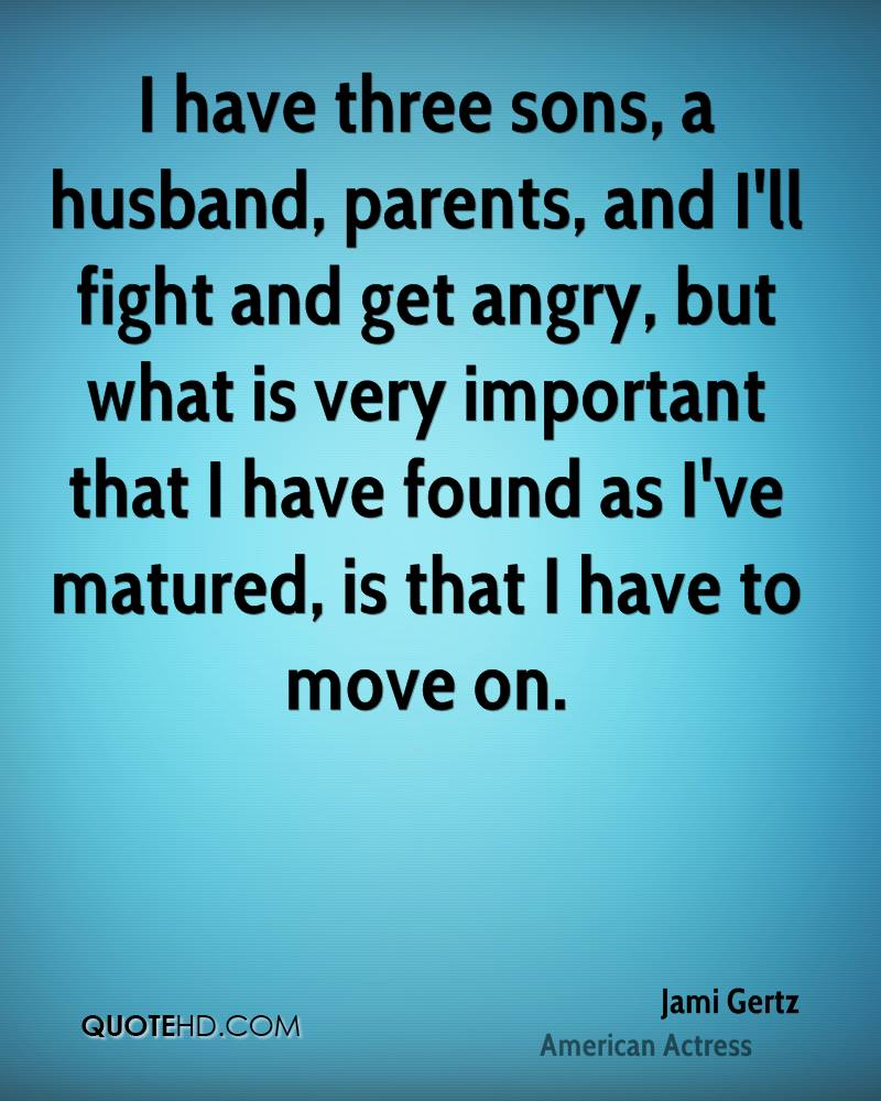 I have three sons, a husband, parents, and I'll fight and get angry, but what is very important that I have found as I've matured, is that I have to move on.