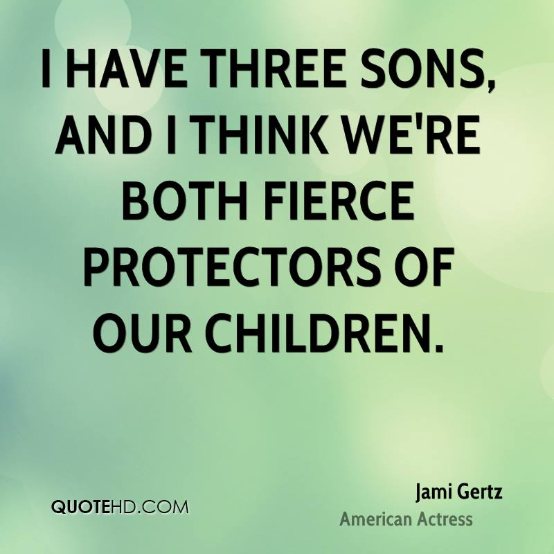I have three sons, and I think we're both fierce protectors of our children.