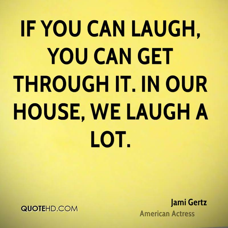 If you can laugh, you can get through it. In our house, we laugh a lot.