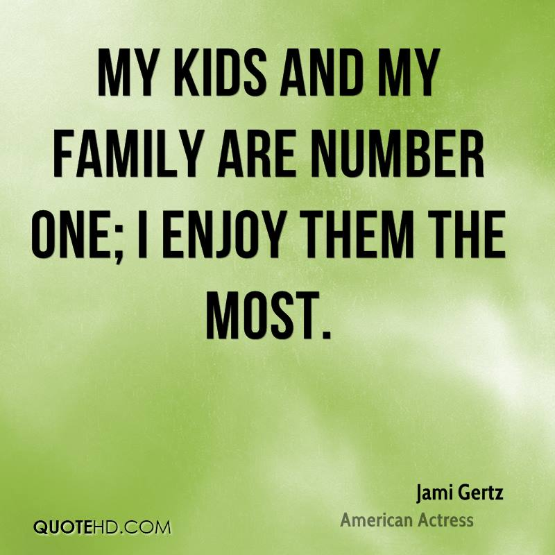 My kids and my family are number one; I enjoy them the most.