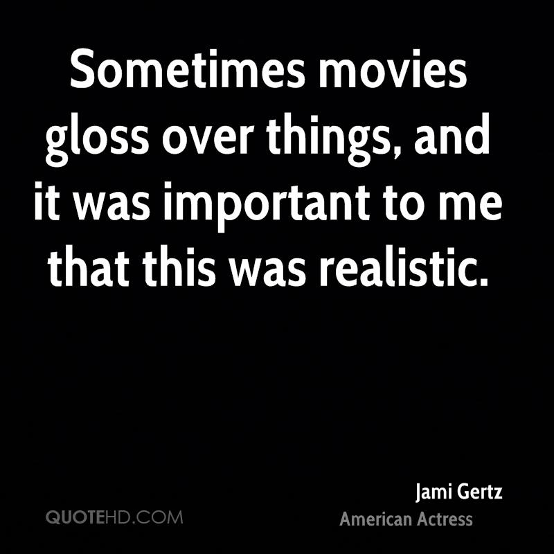 Sometimes movies gloss over things, and it was important to me that this was realistic.