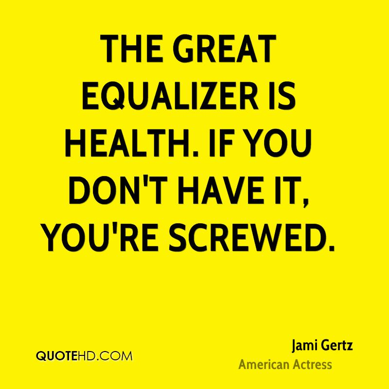 The great equalizer is health. If you don't have it, you're screwed.