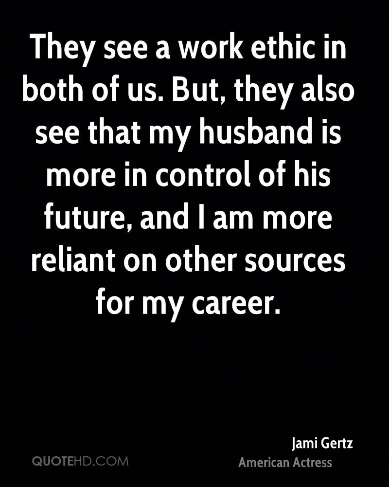 They see a work ethic in both of us. But, they also see that my husband is more in control of his future, and I am more reliant on other sources for my career.