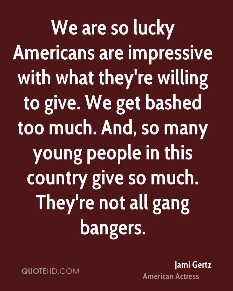 We are so lucky Americans are impressive with what they're willing to give. We get bashed too much. And, so many young people in this country give so much. They're not all gang bangers.
