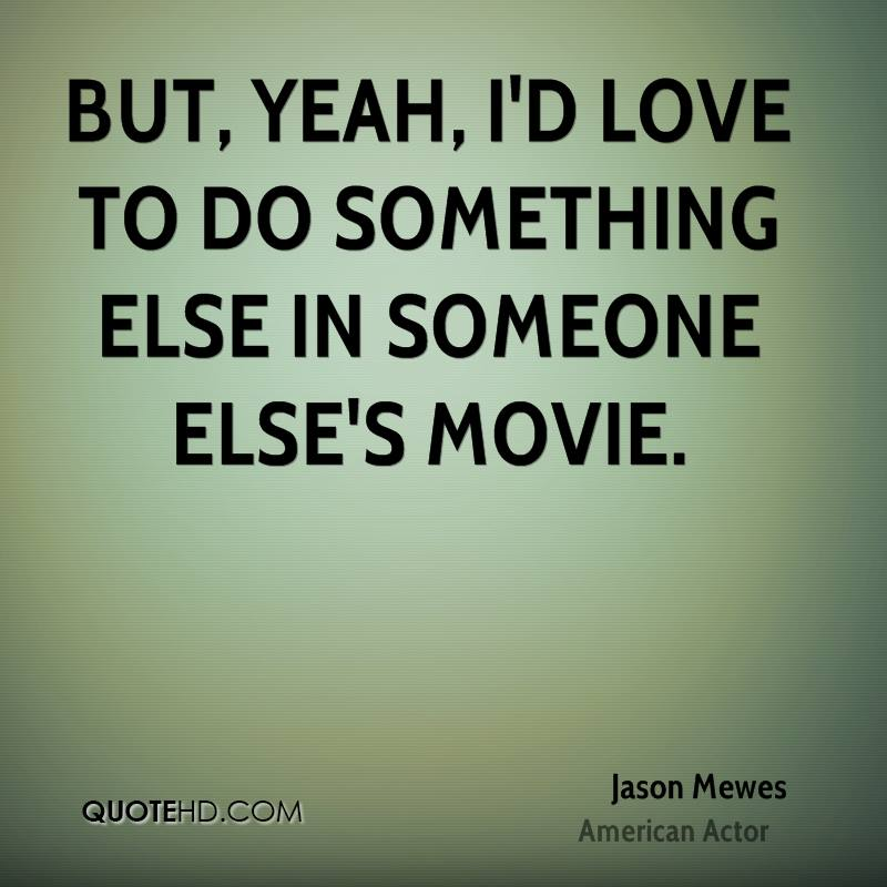 But, yeah, I'd love to do something else in someone else's movie.