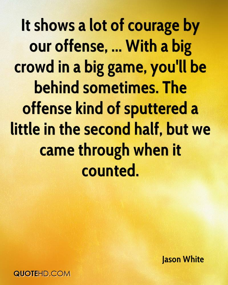 It shows a lot of courage by our offense, ... With a big crowd in a big game, you'll be behind sometimes. The offense kind of sputtered a little in the second half, but we came through when it counted.