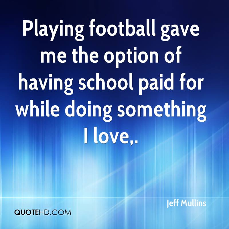 Playing football gave me the option of having school paid for while doing something I love.