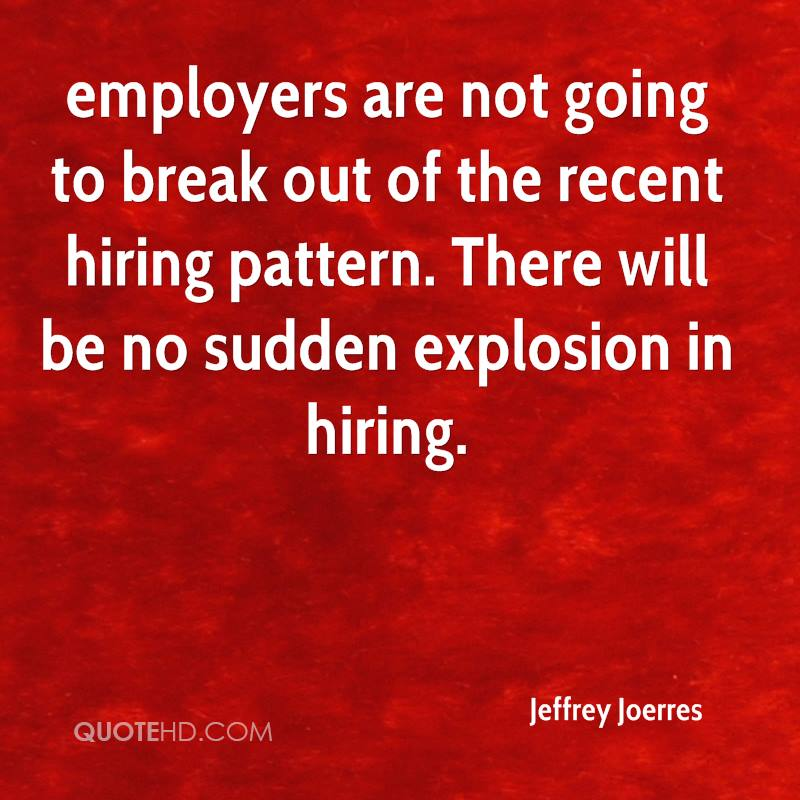 employers are not going to break out of the recent hiring pattern. There will be no sudden explosion in hiring.