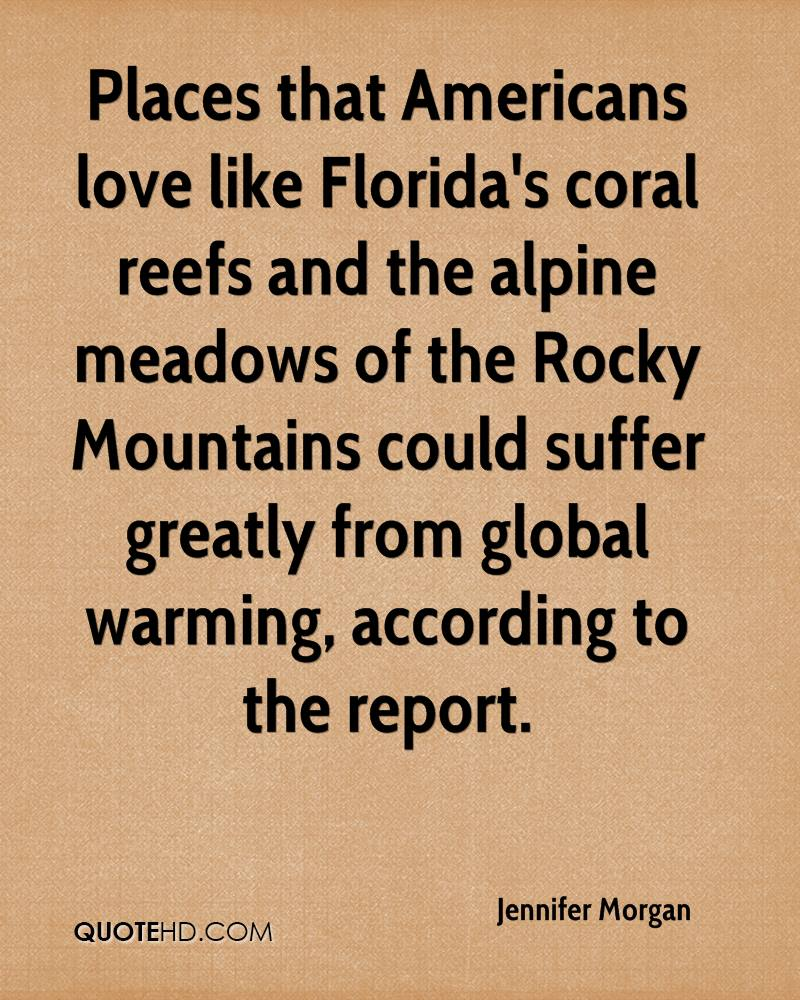 Places that Americans love like Florida's coral reefs and the alpine meadows of the Rocky Mountains could suffer greatly from global warming, according to the report.
