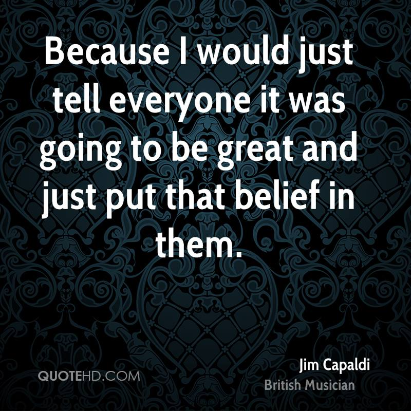 Because I would just tell everyone it was going to be great and just put that belief in them.