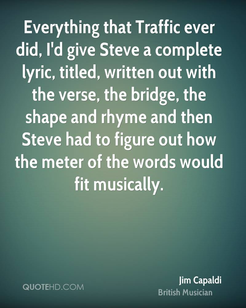 Everything that Traffic ever did, I'd give Steve a complete lyric, titled, written out with the verse, the bridge, the shape and rhyme and then Steve had to figure out how the meter of the words would fit musically.