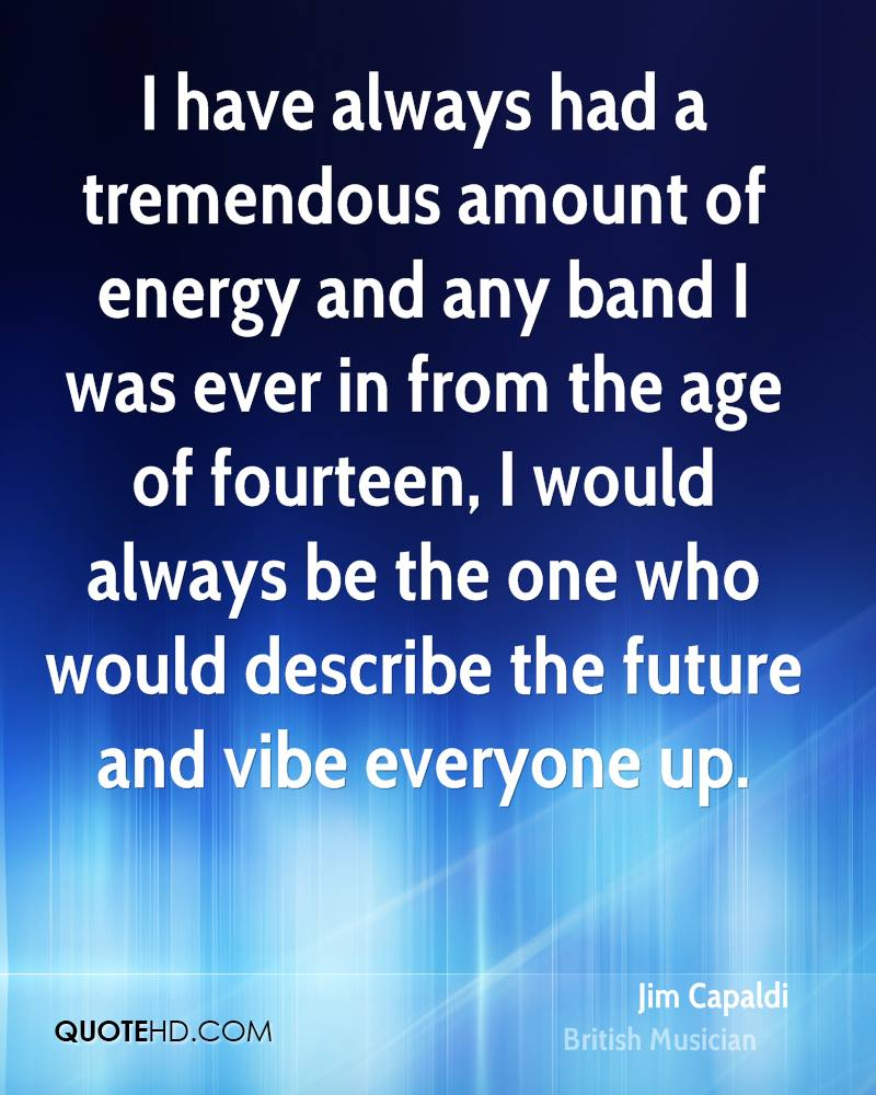 I have always had a tremendous amount of energy and any band I was ever in from the age of fourteen, I would always be the one who would describe the future and vibe everyone up.