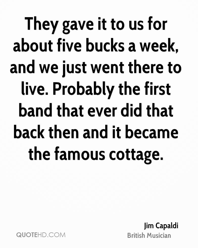 They gave it to us for about five bucks a week, and we just went there to live. Probably the first band that ever did that back then and it became the famous cottage.