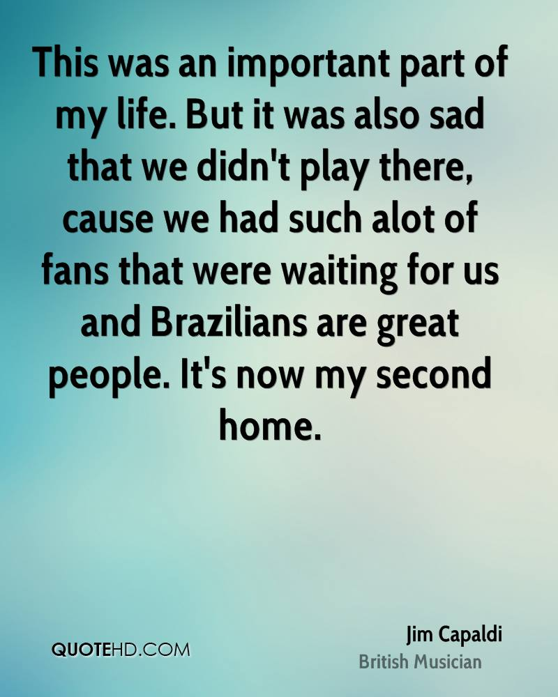 This was an important part of my life. But it was also sad that we didn't play there, cause we had such alot of fans that were waiting for us and Brazilians are great people. It's now my second home.