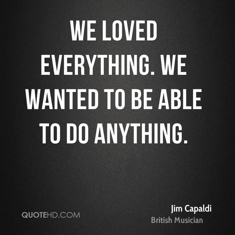 We loved everything. We wanted to be able to do anything.