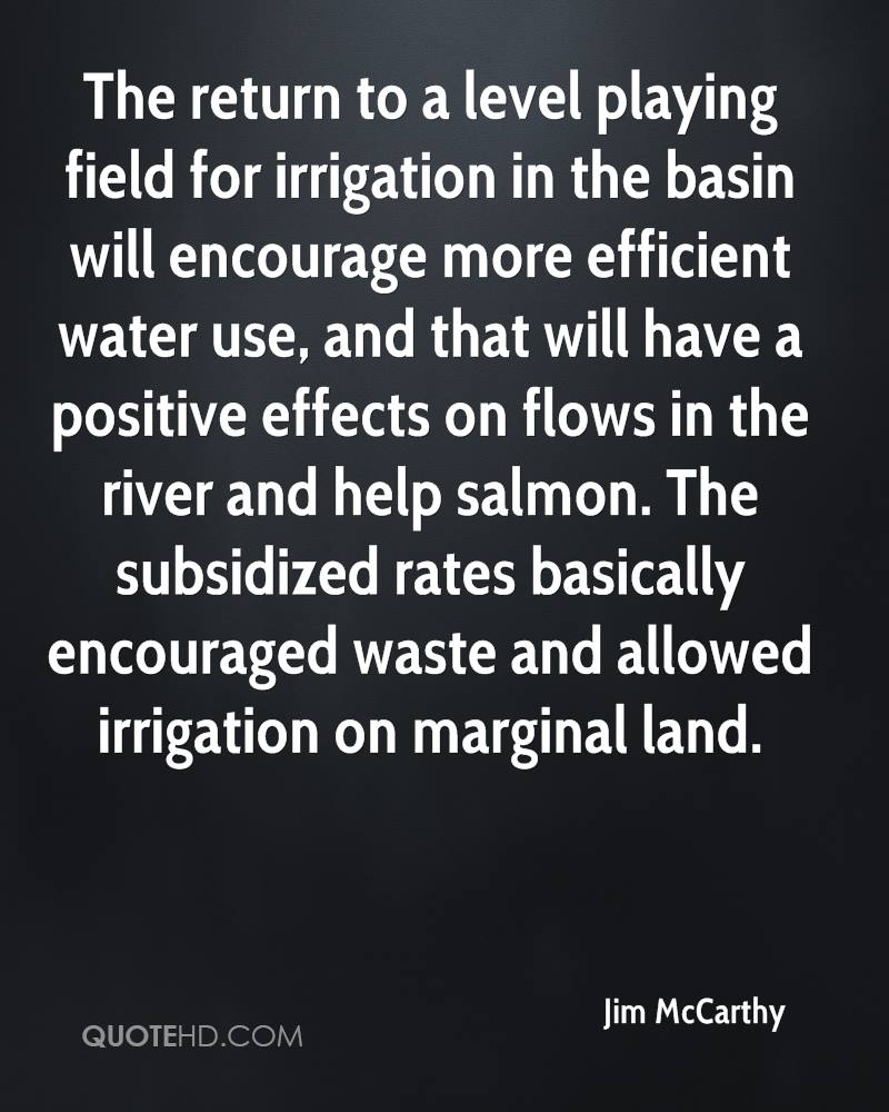 The return to a level playing field for irrigation in the basin will encourage more efficient water use, and that will have a positive effects on flows in the river and help salmon. The subsidized rates basically encouraged waste and allowed irrigation on marginal land.