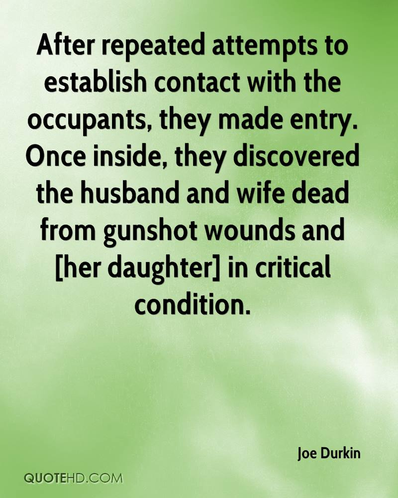 After repeated attempts to establish contact with the occupants, they made entry. Once inside, they discovered the husband and wife dead from gunshot wounds and [her daughter] in critical condition.
