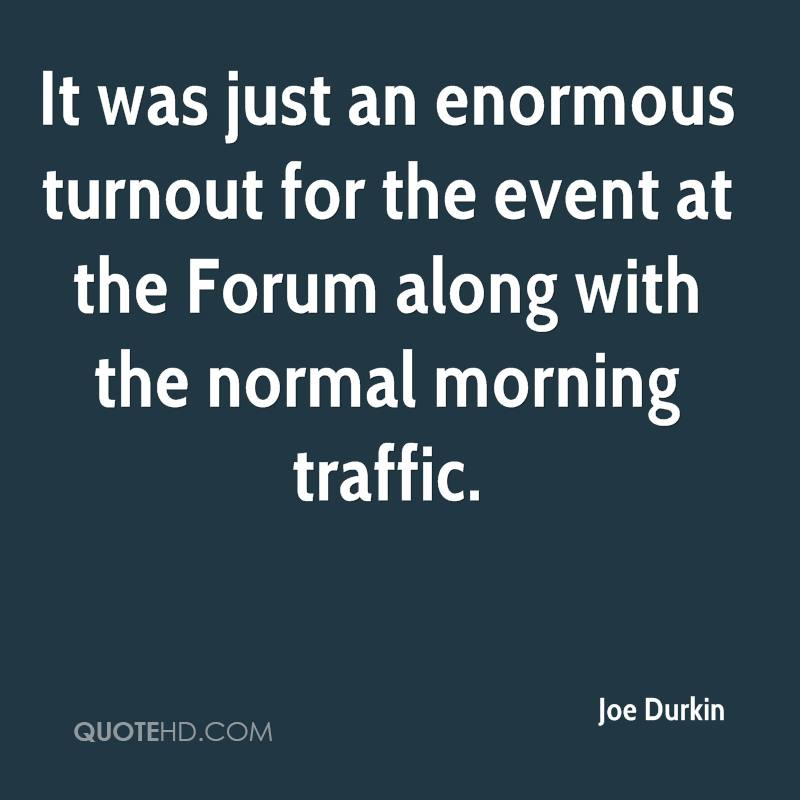It was just an enormous turnout for the event at the Forum along with the normal morning traffic.