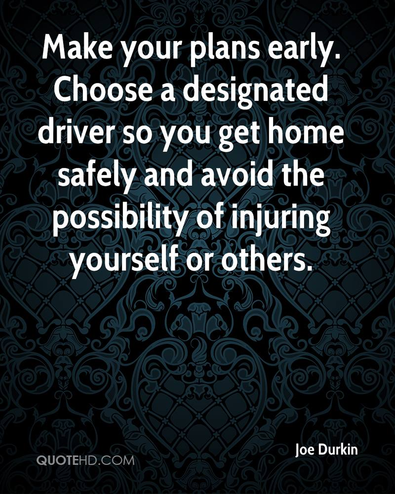 Make your plans early. Choose a designated driver so you get home safely and avoid the possibility of injuring yourself or others.