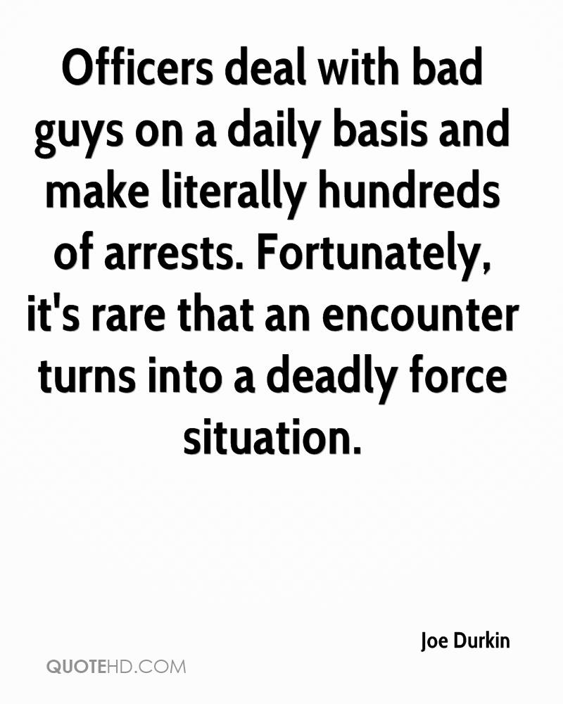 Officers deal with bad guys on a daily basis and make literally hundreds of arrests. Fortunately, it's rare that an encounter turns into a deadly force situation.