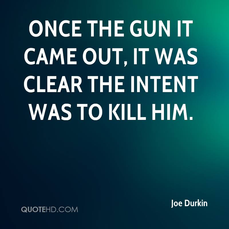 Once the gun it came out, it was clear the intent was to kill him.
