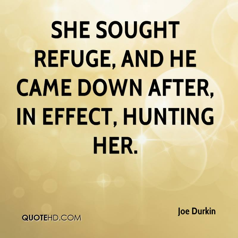 She sought refuge, and he came down after, in effect, hunting her.