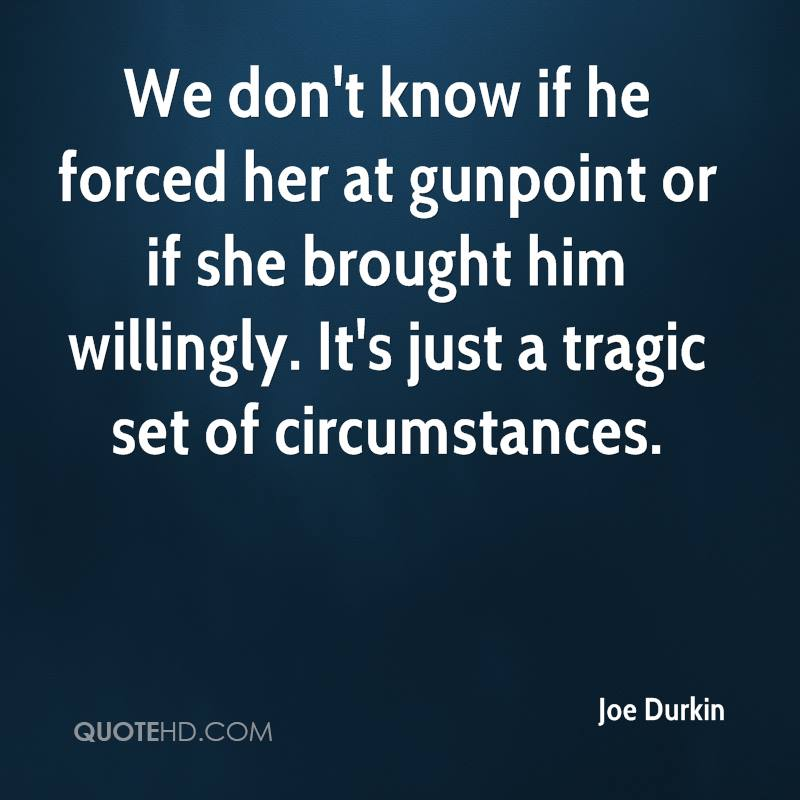 We don't know if he forced her at gunpoint or if she brought him willingly. It's just a tragic set of circumstances.