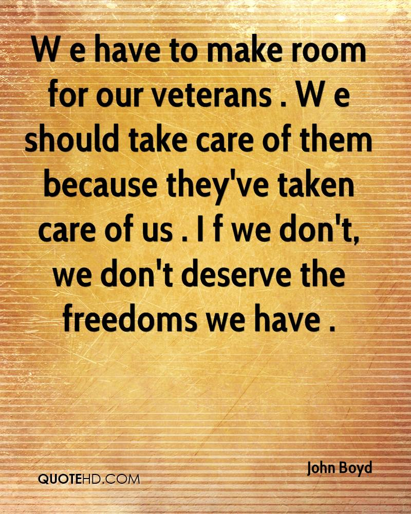 W e have to make room for our veterans . W e should take care of them because they've taken care of us . I f we don't, we don't deserve the freedoms we have .
