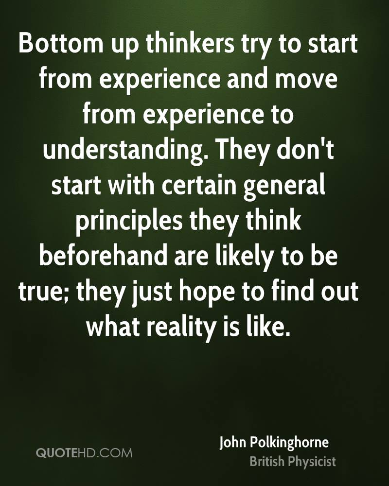 Bottom up thinkers try to start from experience and move from experience to understanding. They don't start with certain general principles they think beforehand are likely to be true; they just hope to find out what reality is like.