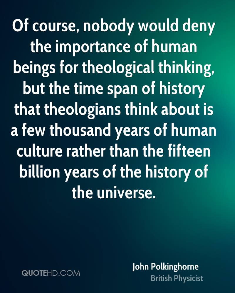 Quotes on the importance of history - Of Course Nobody Would Deny The Importance Of Human Beings For Theological Thinking But