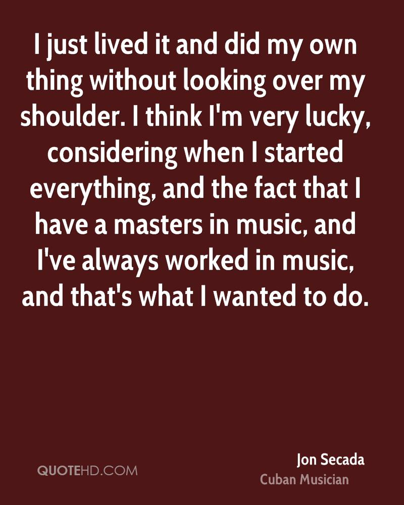 I just lived it and did my own thing without looking over my shoulder. I think I'm very lucky, considering when I started everything, and the fact that I have a masters in music, and I've always worked in music, and that's what I wanted to do.