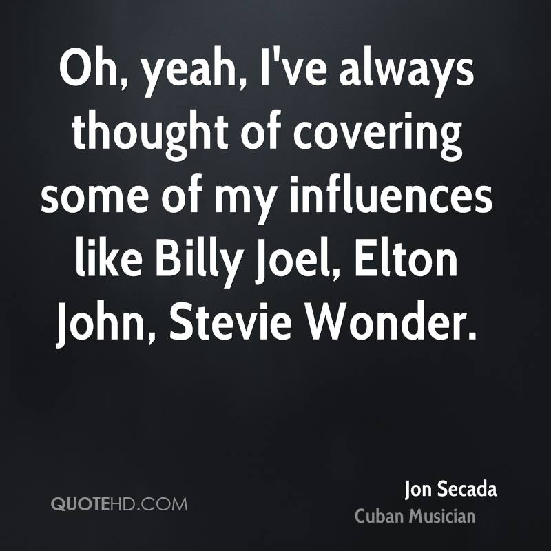 Oh, yeah, I've always thought of covering some of my influences like Billy Joel, Elton John, Stevie Wonder.
