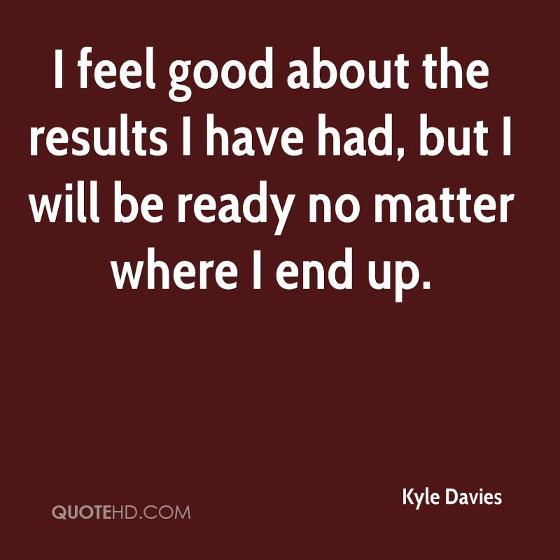 I feel good about the results I have had, but I will be ready no matter where I end up.