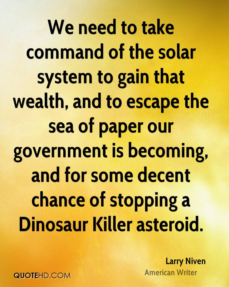 We need to take command of the solar system to gain that wealth, and to escape the sea of paper our government is becoming, and for some decent chance of stopping a Dinosaur Killer asteroid.