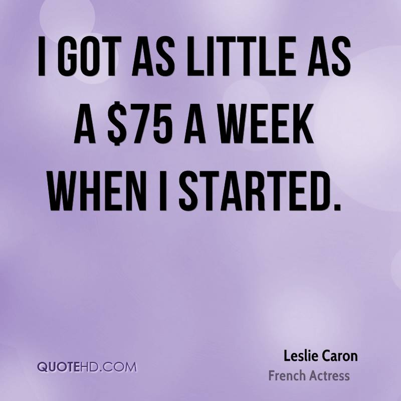 I got as little as a $75 a week when I started.