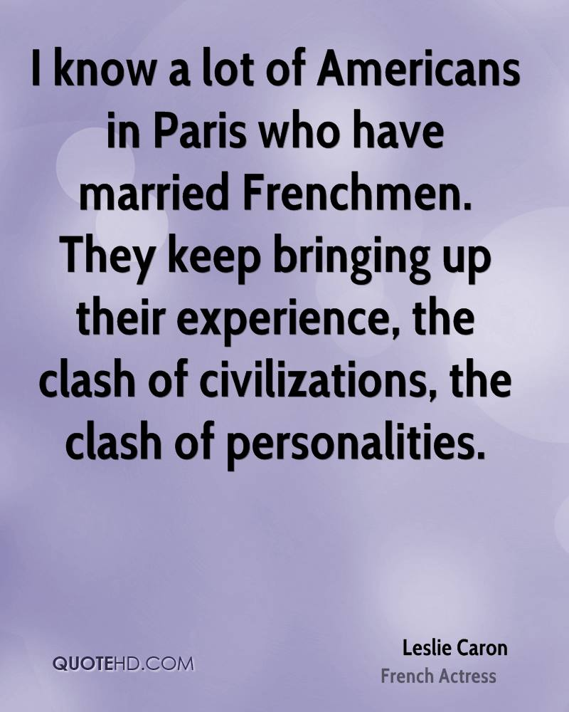I know a lot of Americans in Paris who have married Frenchmen. They keep bringing up their experience, the clash of civilizations, the clash of personalities.