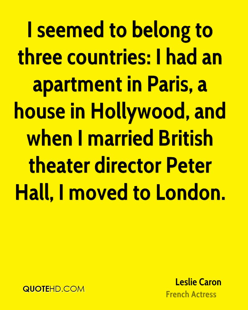 I seemed to belong to three countries: I had an apartment in Paris, a house in Hollywood, and when I married British theater director Peter Hall, I moved to London.