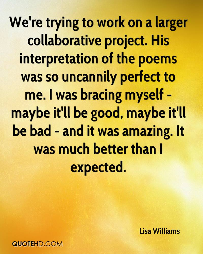 We're trying to work on a larger collaborative project. His interpretation of the poems was so uncannily perfect to me. I was bracing myself - maybe it'll be good, maybe it'll be bad - and it was amazing. It was much better than I expected.