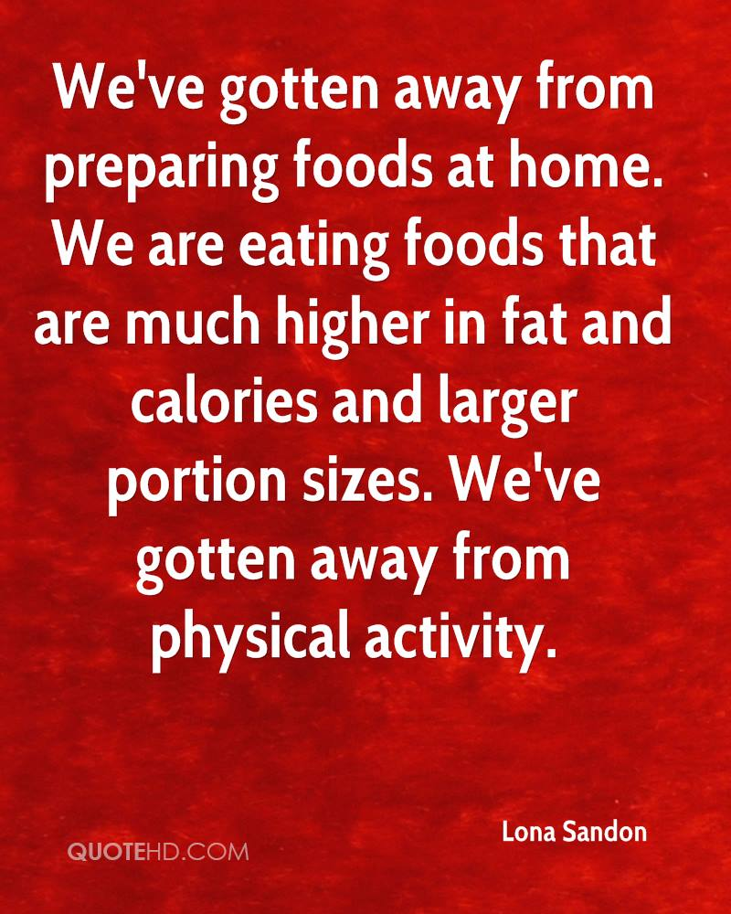 We've gotten away from preparing foods at home. We are eating foods that are much higher in fat and calories and larger portion sizes. We've gotten away from physical activity.