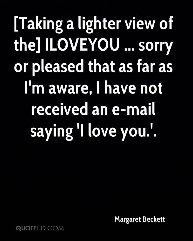 [Taking a lighter view of the] ILOVEYOU ... sorry or pleased that as far as I'm aware, I have not received an e-mail saying 'I love you.'.