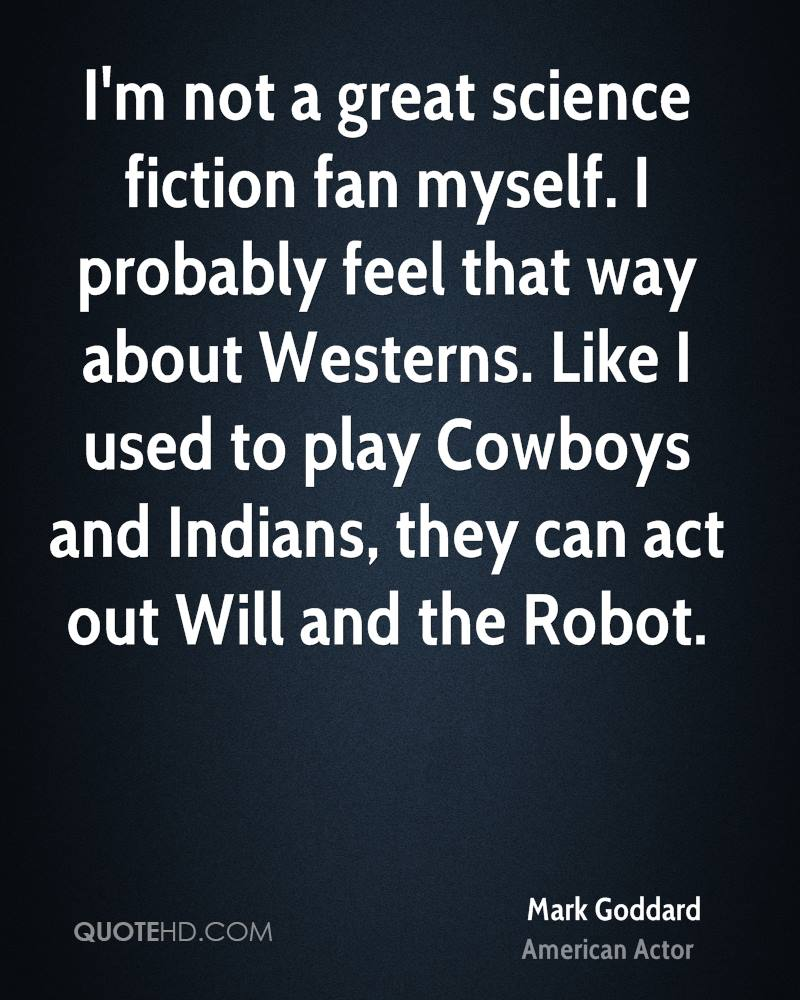 I'm not a great science fiction fan myself. I probably feel that way about Westerns. Like I used to play Cowboys and Indians, they can act out Will and the Robot.
