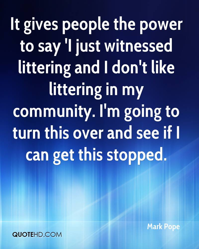 It gives people the power to say 'I just witnessed littering and I don't like littering in my community. I'm going to turn this over and see if I can get this stopped.