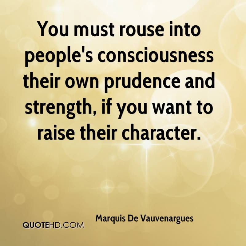 You must rouse into people's consciousness their own prudence and strength, if you want to raise their character.