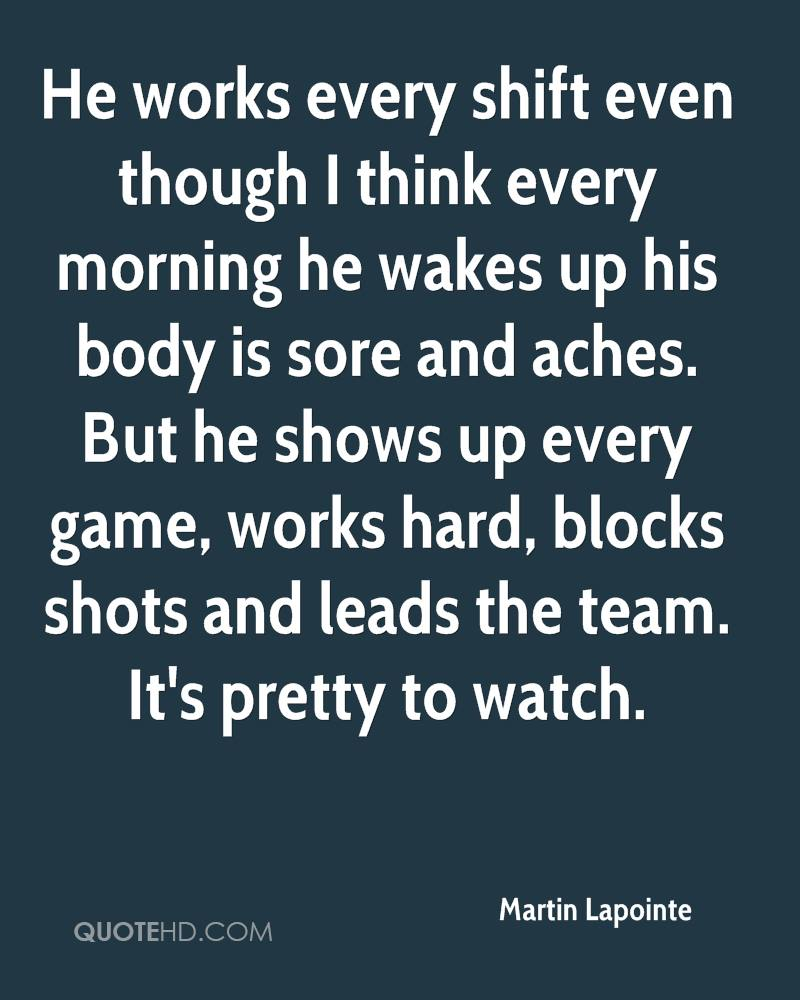 He works every shift even though I think every morning he wakes up his body is sore and aches. But he shows up every game, works hard, blocks shots and leads the team. It's pretty to watch.
